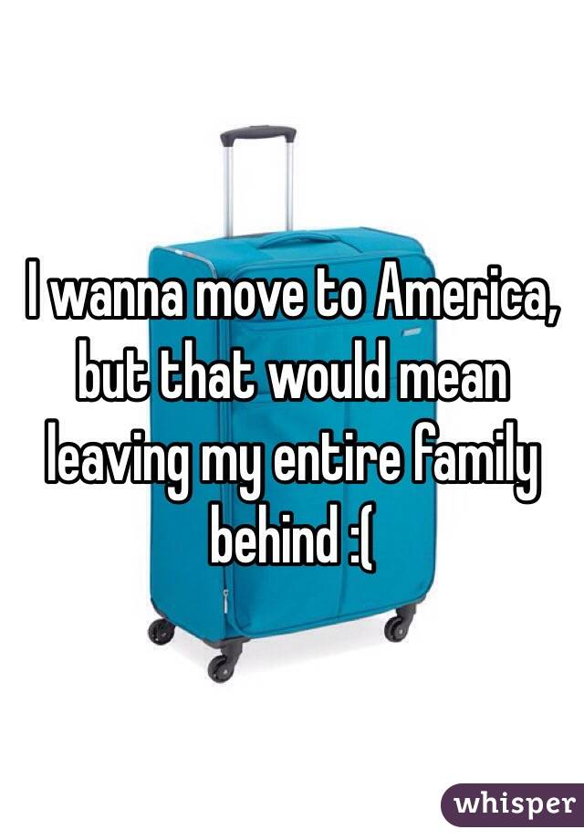 I wanna move to America, but that would mean leaving my entire family behind :(