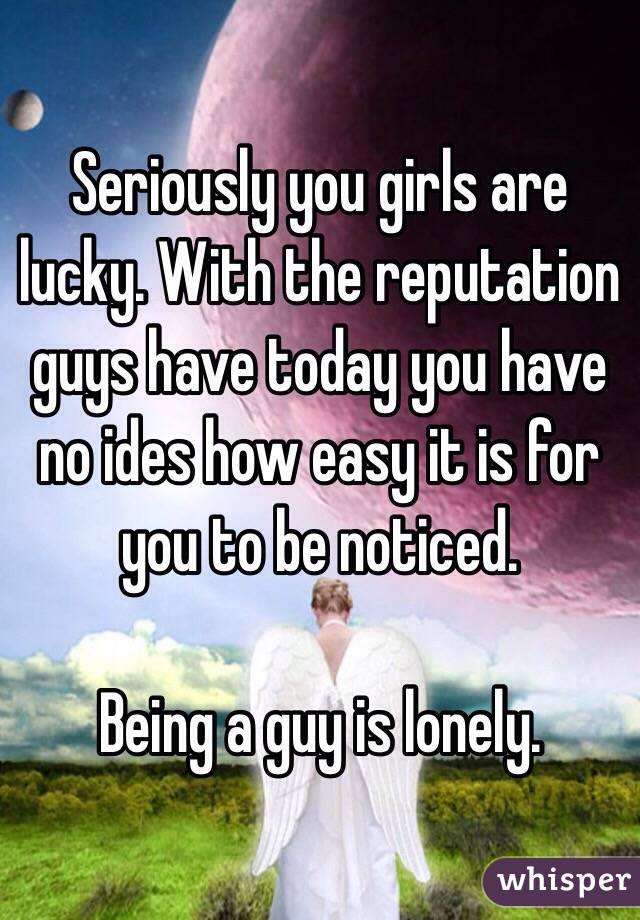 Seriously you girls are lucky. With the reputation guys have today you have no ides how easy it is for you to be noticed.   Being a guy is lonely.