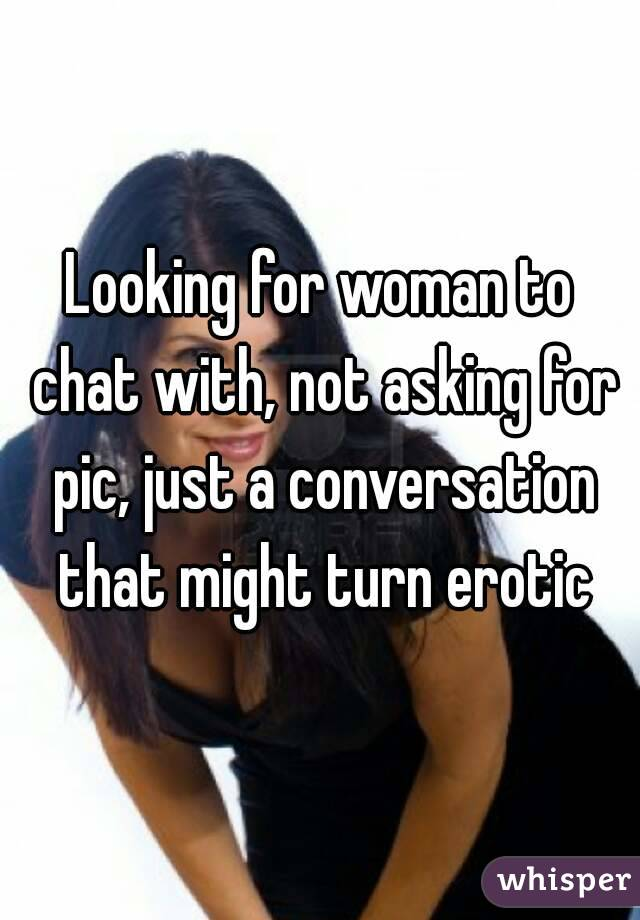 Looking for woman to chat with, not asking for pic, just a conversation that might turn erotic
