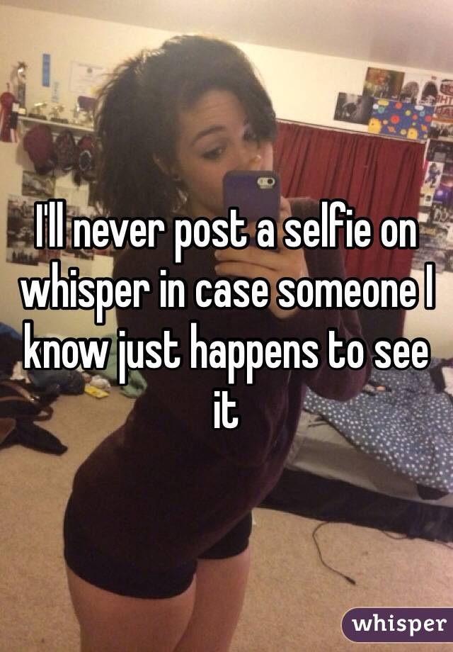 I'll never post a selfie on whisper in case someone I know just happens to see it