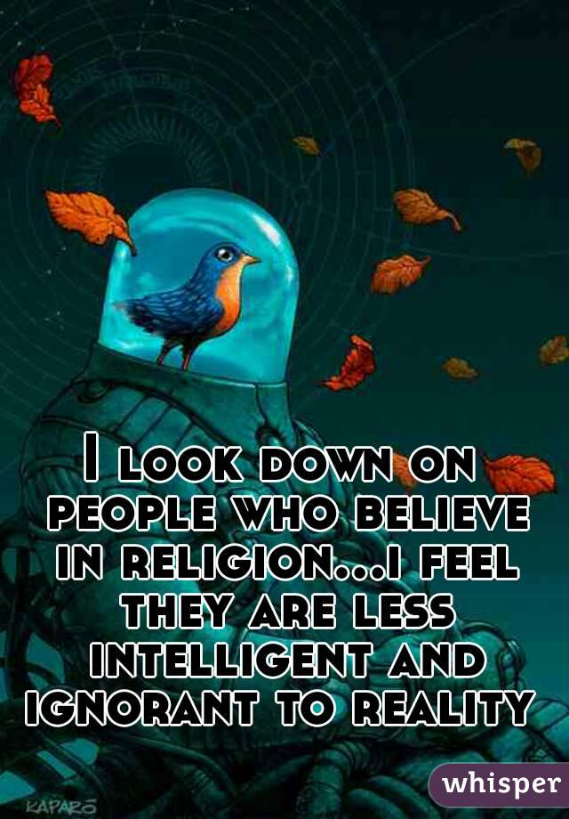 I look down on people who believe in religion...i feel they are less intelligent and ignorant to reality