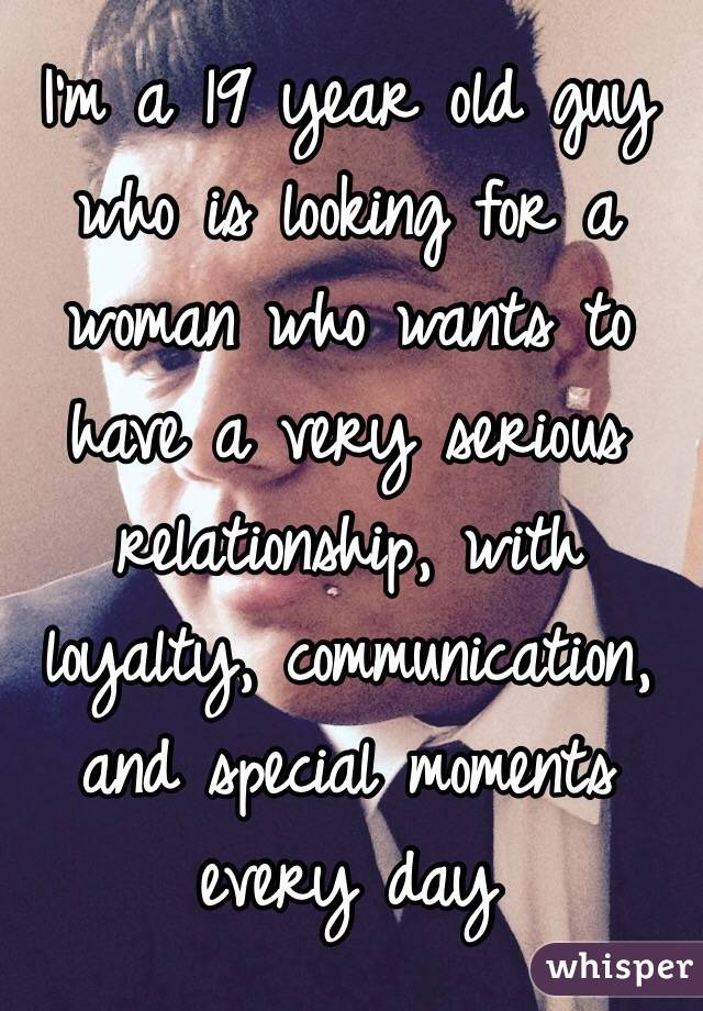 I'm a 19 year old guy who is looking for a woman who wants to have a very serious relationship, with loyalty, communication, and special moments every day