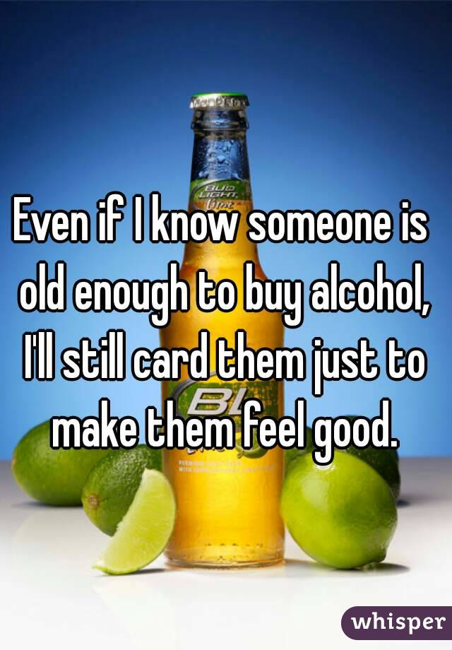 Even if I know someone is old enough to buy alcohol, I'll still card them just to make them feel good.