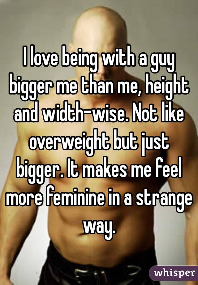 I love being with a guy bigger me than me, height and width-wise. Not like overweight but just bigger. It makes me feel more feminine in a strange way.