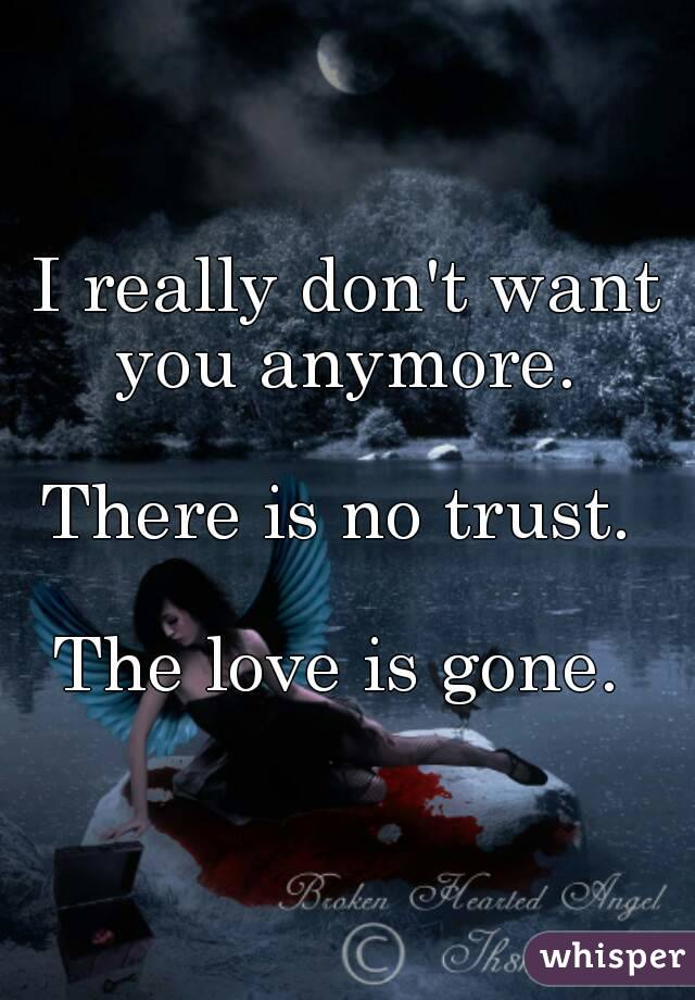 I really don't want you anymore.   There is no trust.   The love is gone.