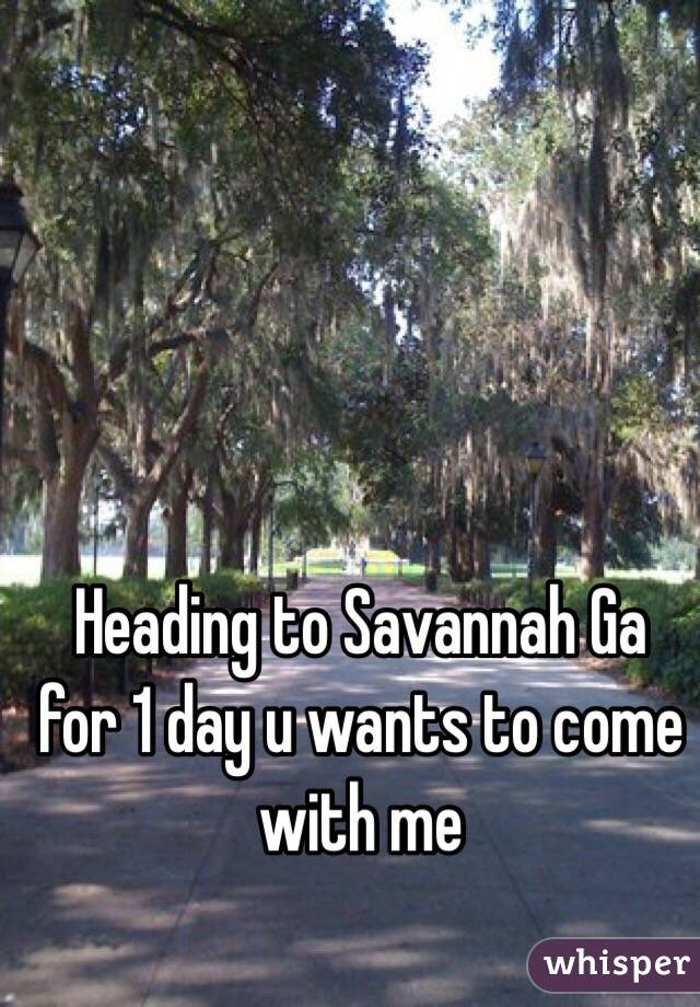 Heading to Savannah Ga for 1 day u wants to come with me