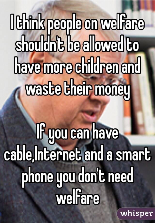I think people on welfare shouldn't be allowed to have more children and waste their money  If you can have cable,Internet and a smart phone you don't need welfare