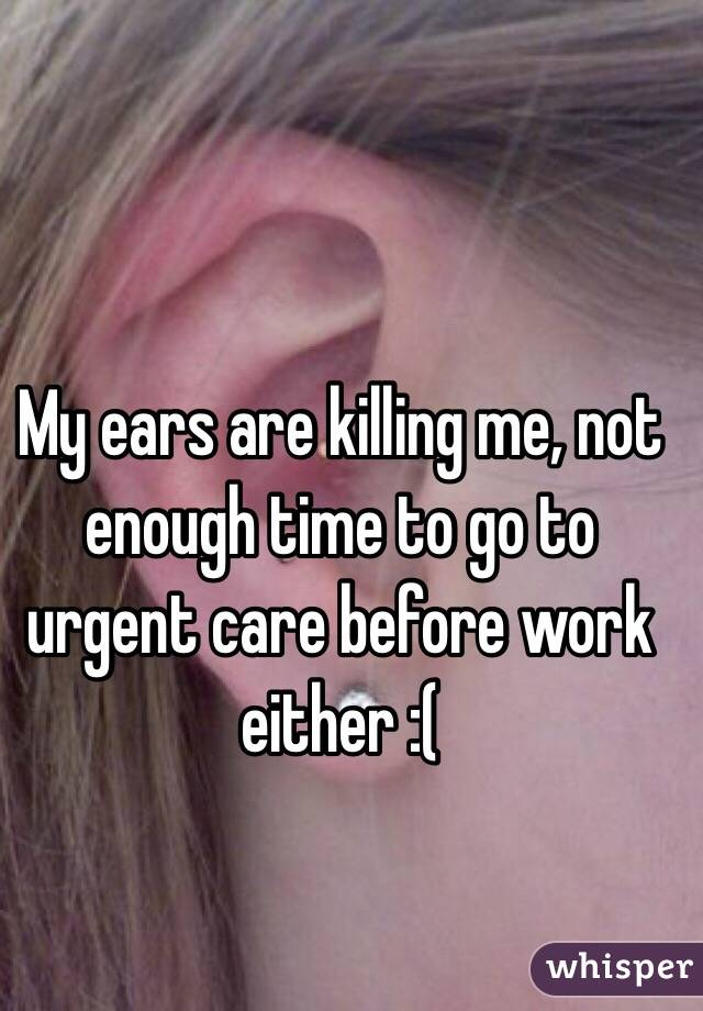 My ears are killing me, not enough time to go to urgent care before work either :(