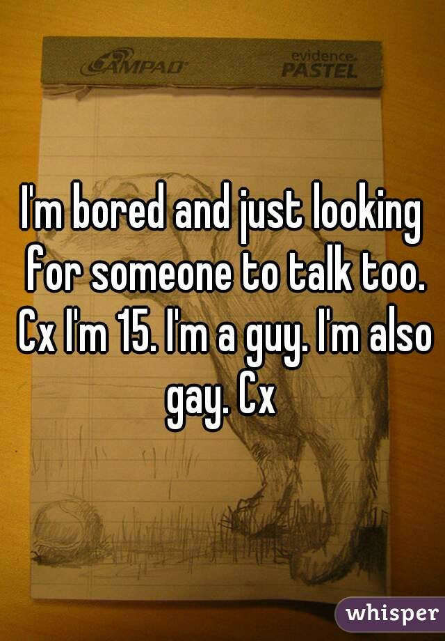 I'm bored and just looking for someone to talk too. Cx I'm 15. I'm a guy. I'm also gay. Cx