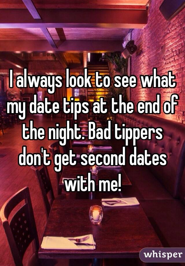 I always look to see what my date tips at the end of the night. Bad tippers don't get second dates with me!