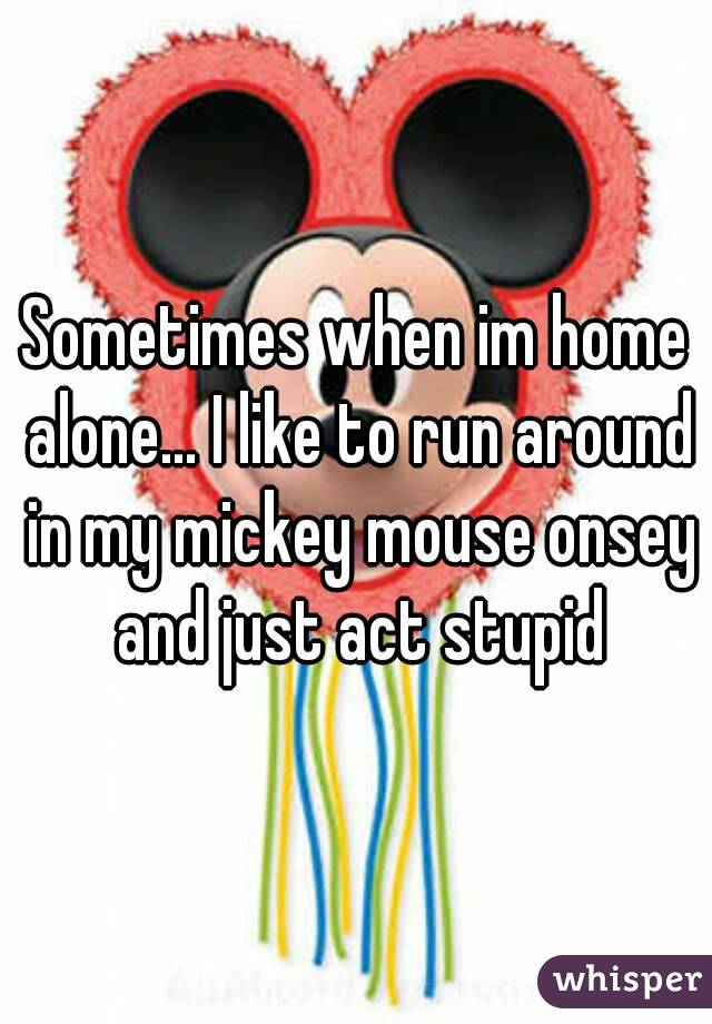 Sometimes when im home alone... I like to run around in my mickey mouse onsey and just act stupid