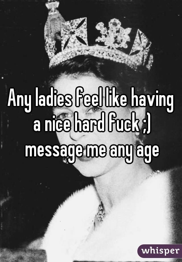 Any ladies feel like having a nice hard fuck ;) message me any age