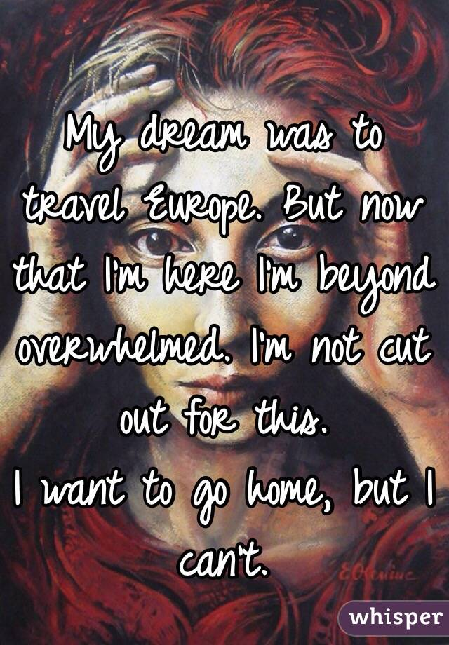 My dream was to travel Europe. But now that I'm here I'm beyond overwhelmed. I'm not cut out for this. I want to go home, but I can't.