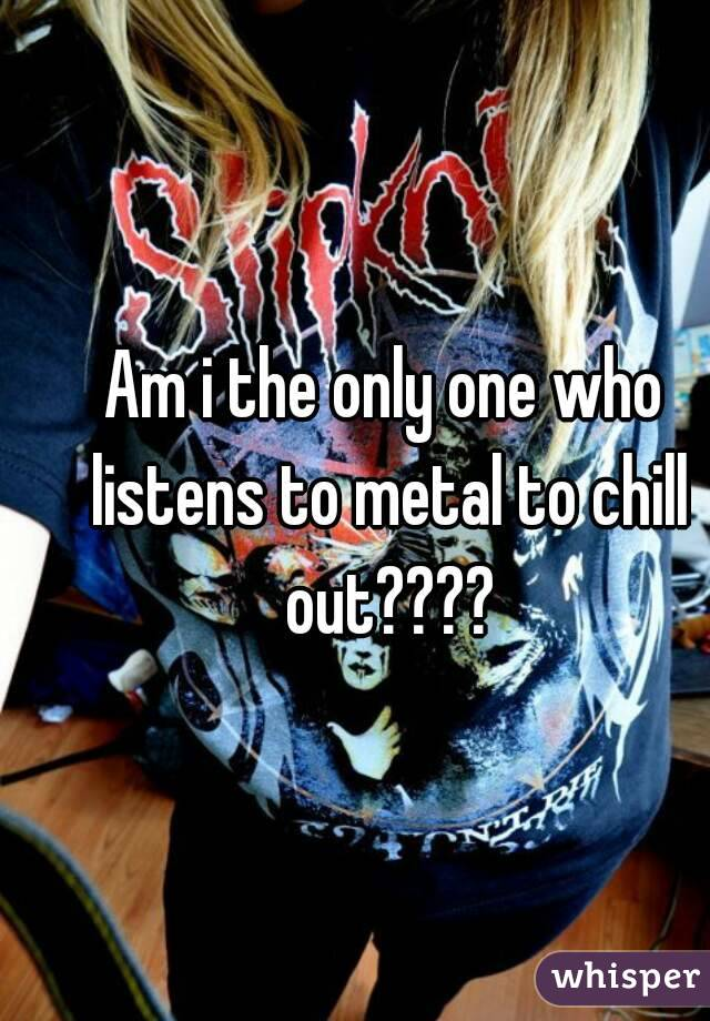 Am i the only one who listens to metal to chill out????