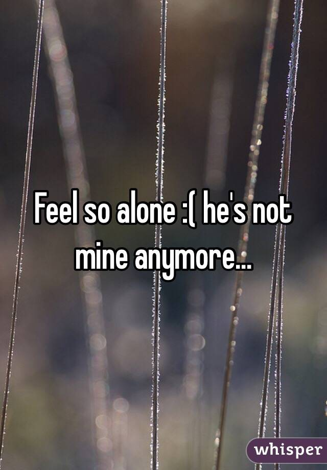 Feel so alone :( he's not mine anymore...