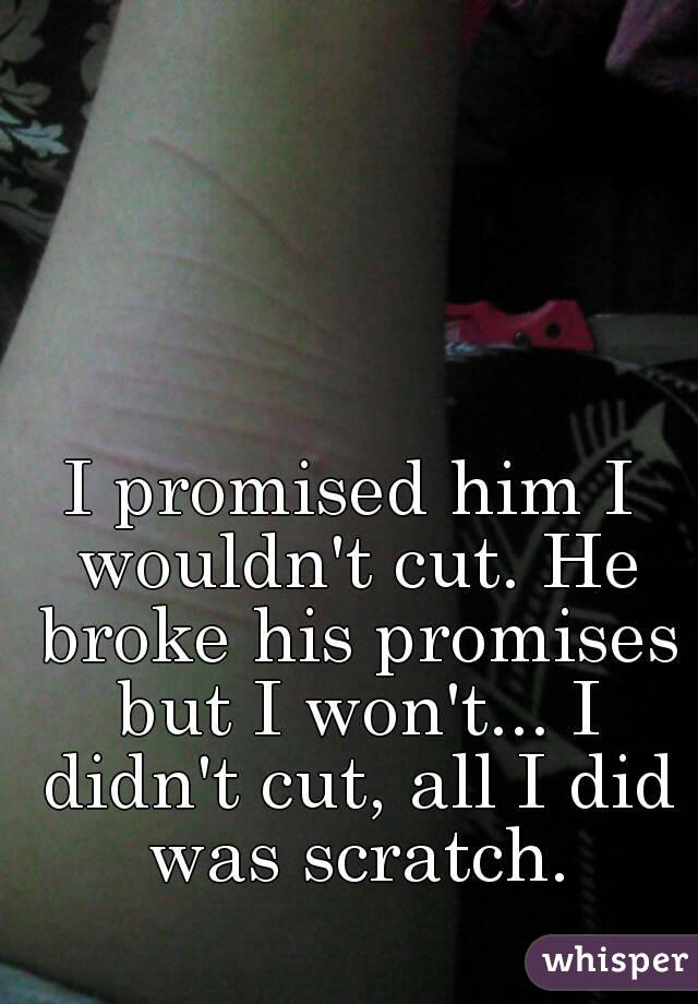 I promised him I wouldn't cut. He broke his promises but I won't... I didn't cut, all I did was scratch.