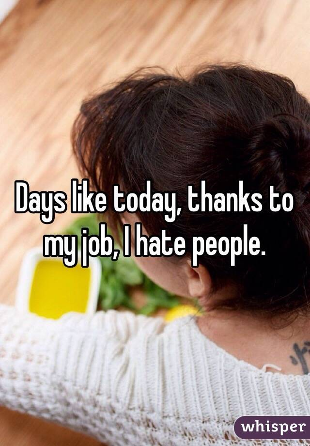Days like today, thanks to my job, I hate people.