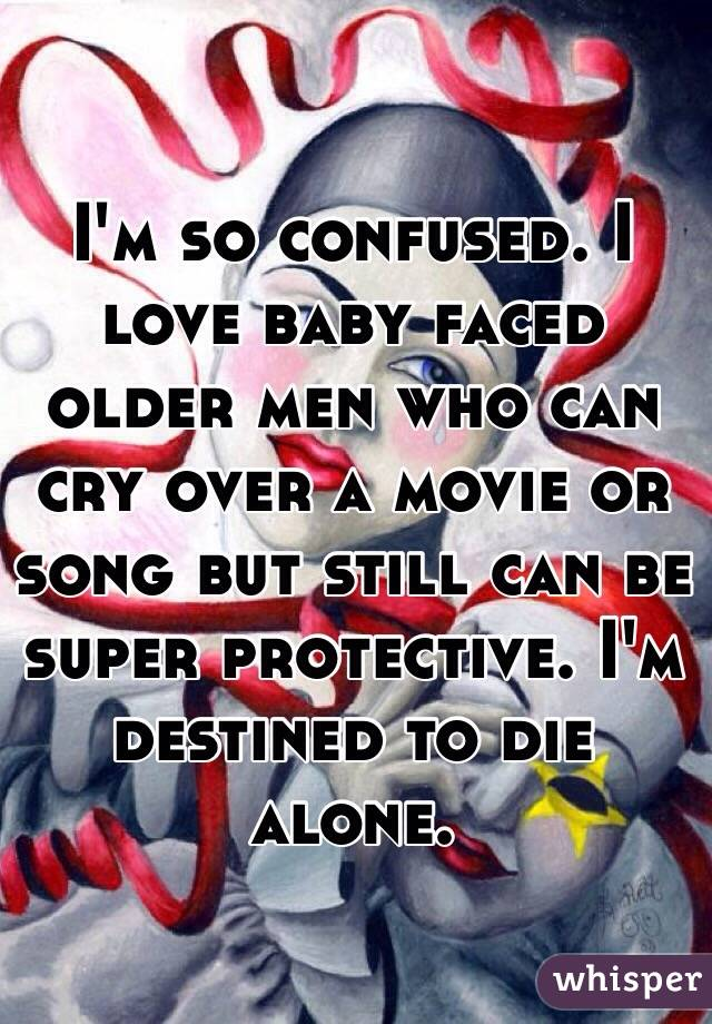 I'm so confused. I love baby faced older men who can cry over a movie or song but still can be super protective. I'm destined to die alone.