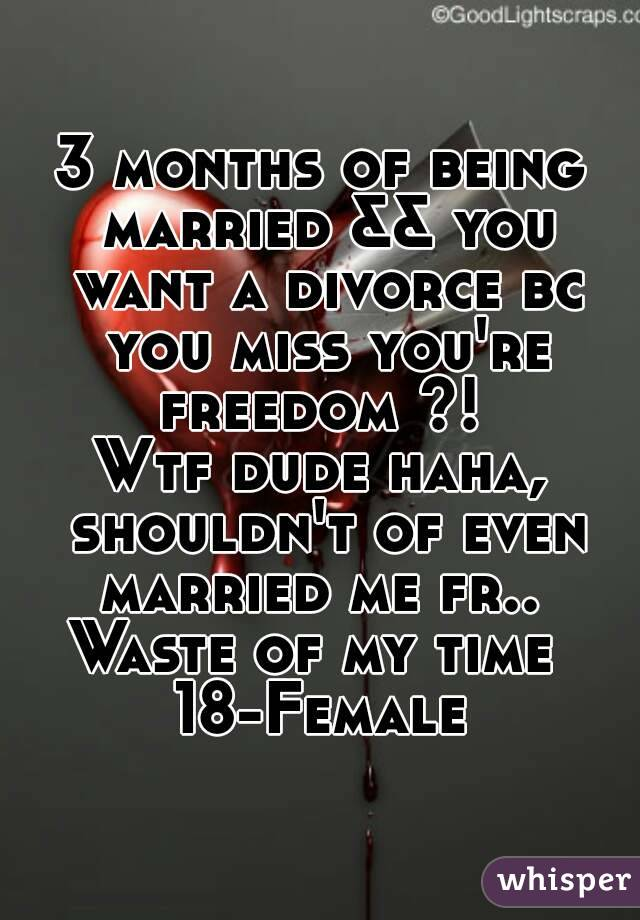 3 months of being married && you want a divorce bc you miss you're freedom ?!  Wtf dude haha, shouldn't of even married me fr..  Waste of my time  18-Female