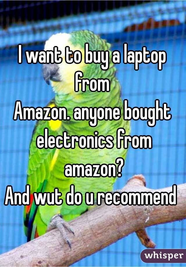 I want to buy a laptop from  Amazon. anyone bought electronics from amazon? And wut do u recommend