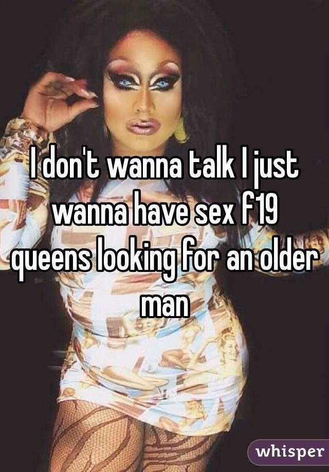 I don't wanna talk I just wanna have sex f19 queens looking for an older man
