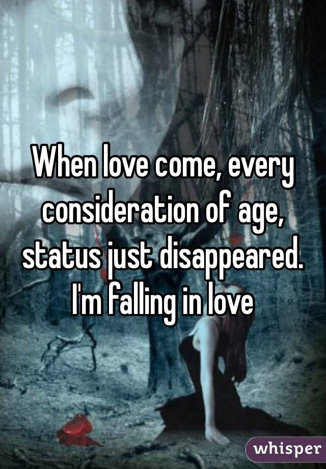 When love come, every consideration of age, status just disappeared. I'm falling in love