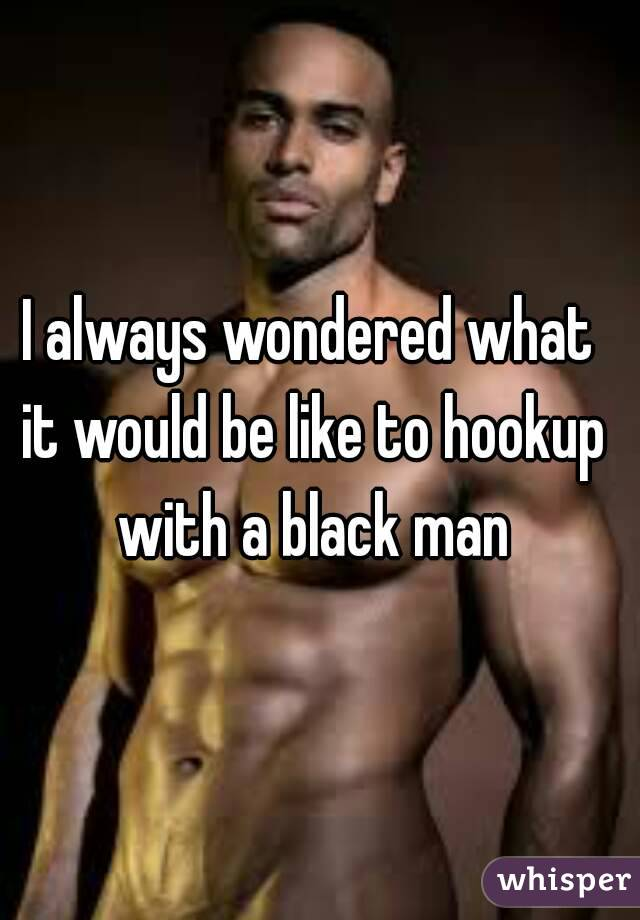 I always wondered what it would be like to hookup with a black man