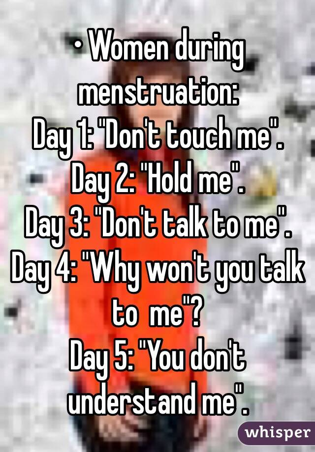 """• Women during menstruation: Day 1: """"Don't touch me"""". Day 2: """"Hold me"""". Day 3: """"Don't talk to me"""". Day 4: """"Why won't you talk to  me""""? Day 5: """"You don't understand me""""."""