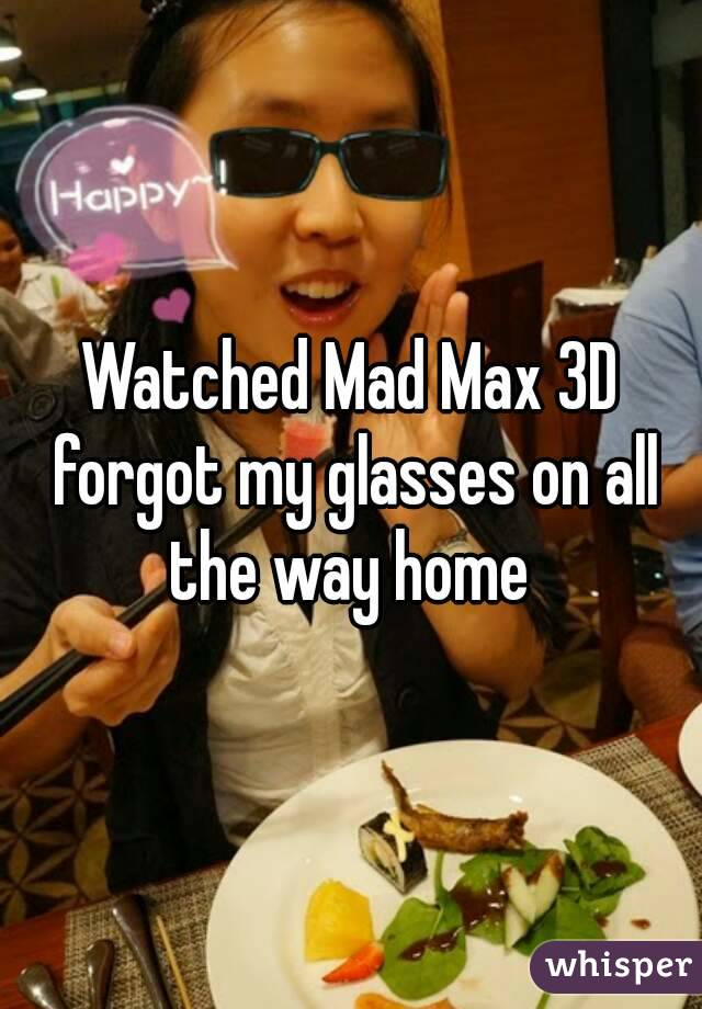 Watched Mad Max 3D forgot my glasses on all the way home