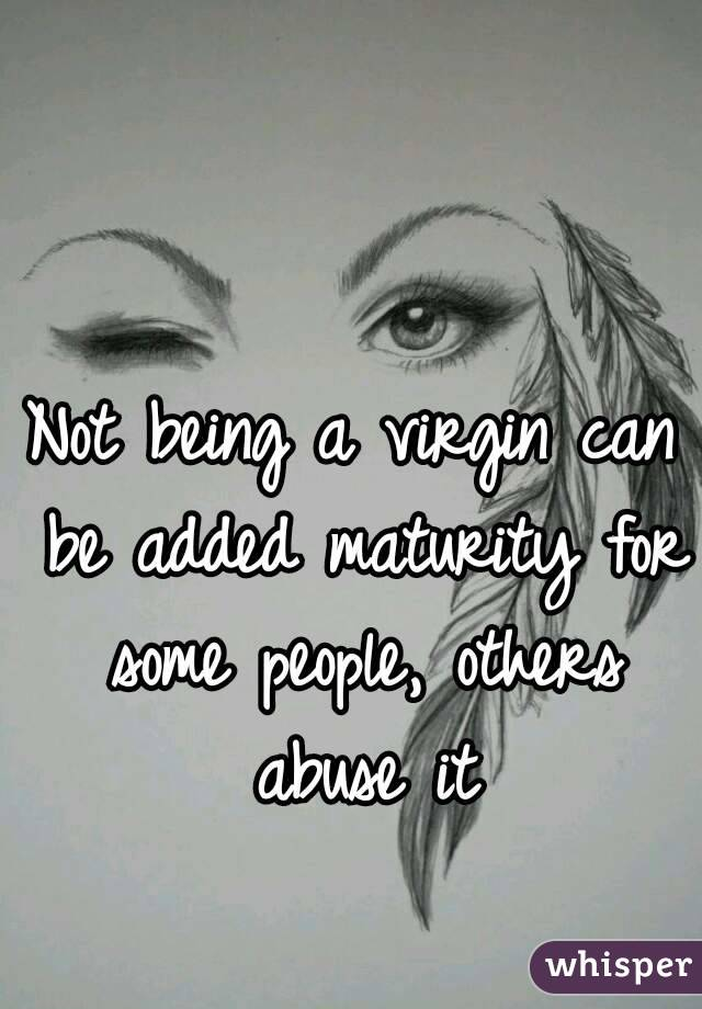 Not being a virgin can be added maturity for some people, others abuse it