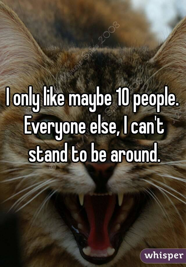 I only like maybe 10 people. Everyone else, I can't stand to be around.