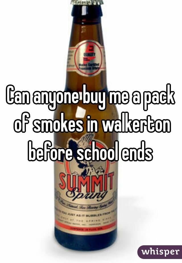 Can anyone buy me a pack of smokes in walkerton before school ends