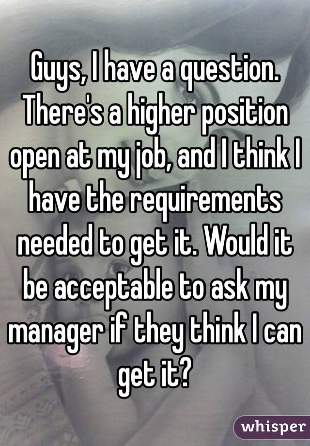 Guys, I have a question. There's a higher position open at my job, and I think I have the requirements needed to get it. Would it be acceptable to ask my manager if they think I can get it?