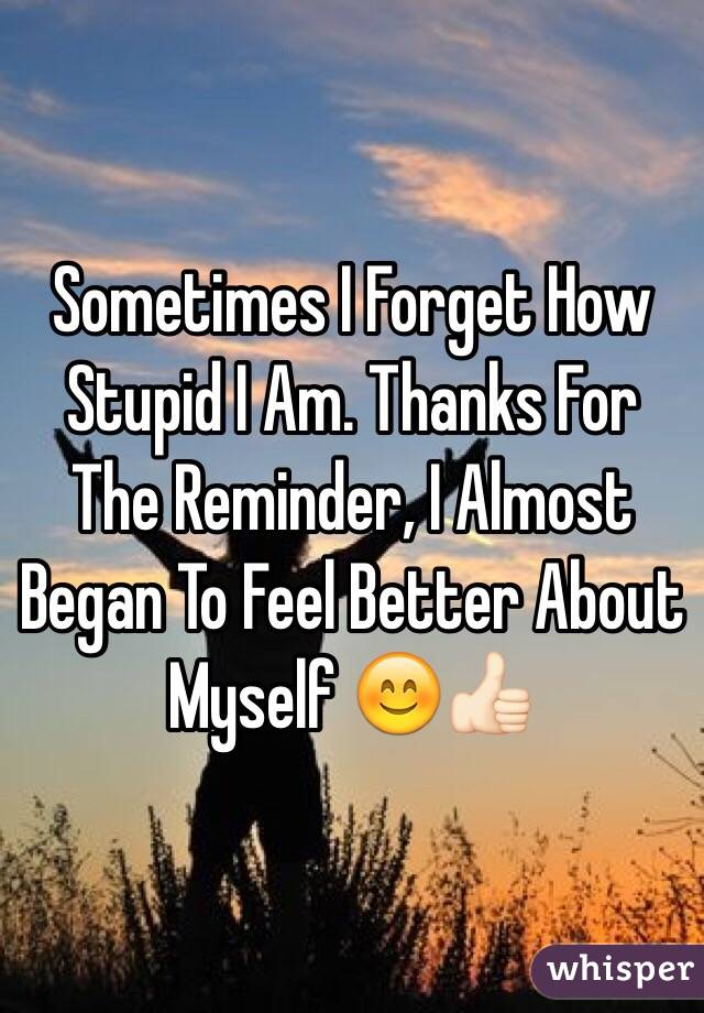 Sometimes I Forget How Stupid I Am. Thanks For The Reminder, I Almost Began To Feel Better About Myself 😊👍🏻