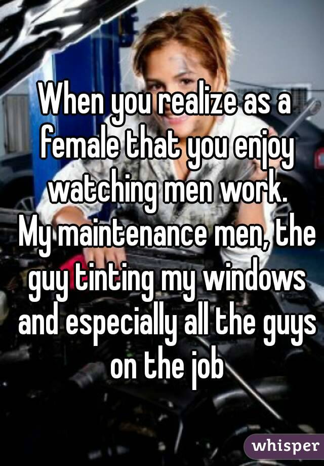 When you realize as a female that you enjoy watching men work.  My maintenance men, the guy tinting my windows and especially all the guys on the job