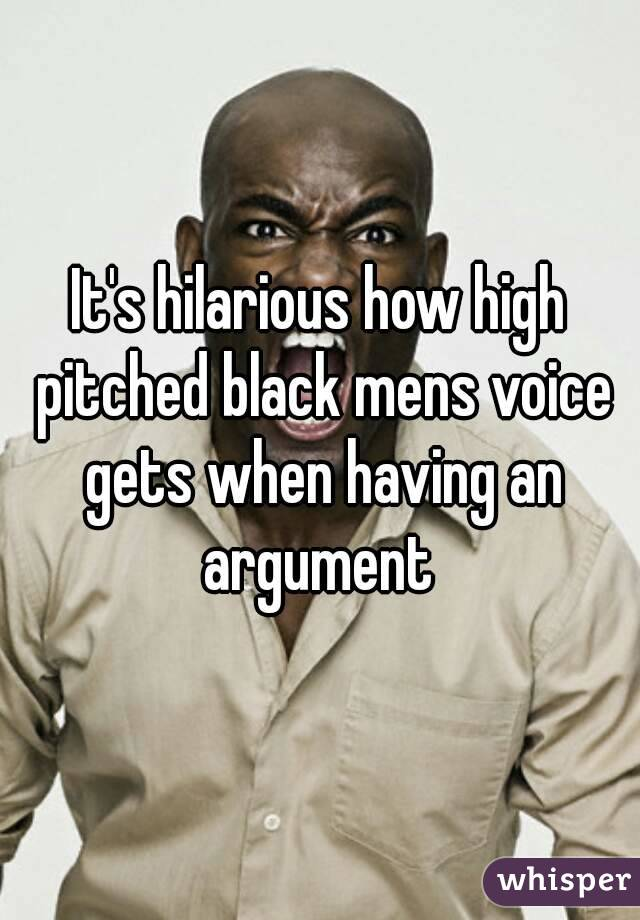 It's hilarious how high pitched black mens voice gets when having an argument