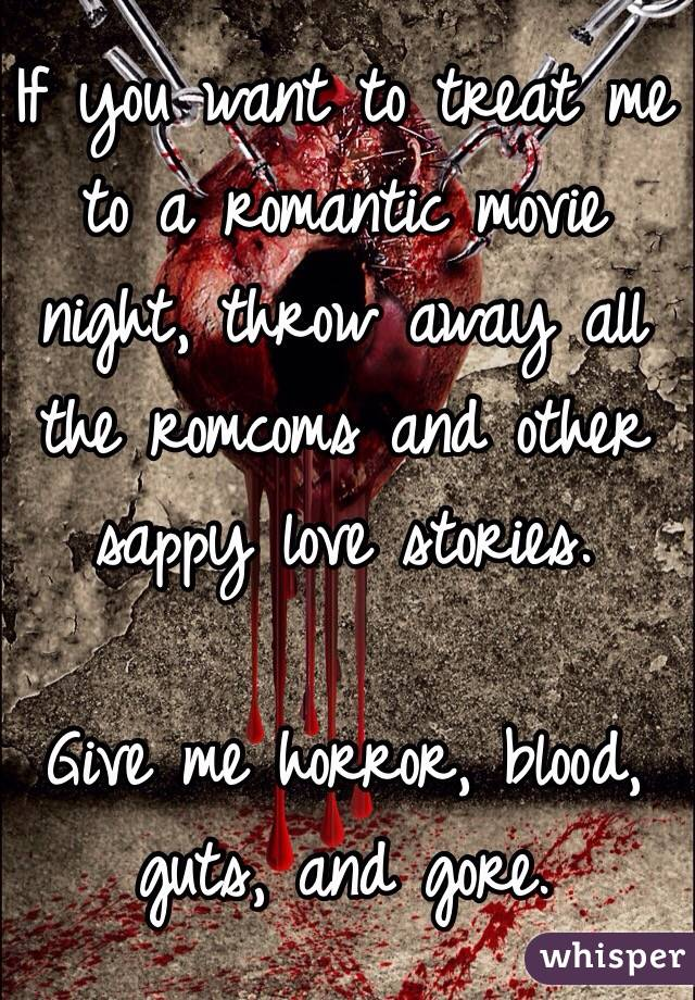 If you want to treat me to a romantic movie night, throw away all the romcoms and other sappy love stories.   Give me horror, blood, guts, and gore.