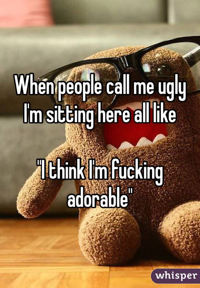 "When people call me ugly I'm sitting here all like  ""I think I'm fucking adorable"""