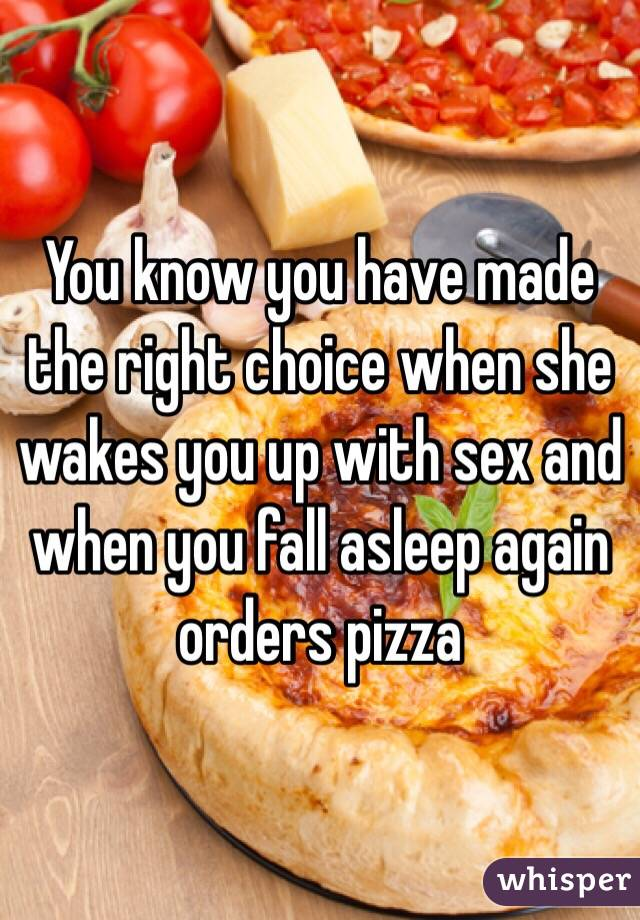 You know you have made the right choice when she wakes you up with sex and when you fall asleep again orders pizza