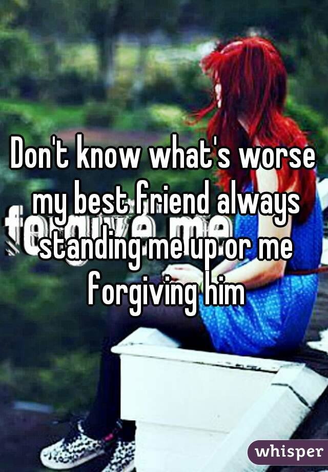 Don't know what's worse my best friend always standing me up or me forgiving him