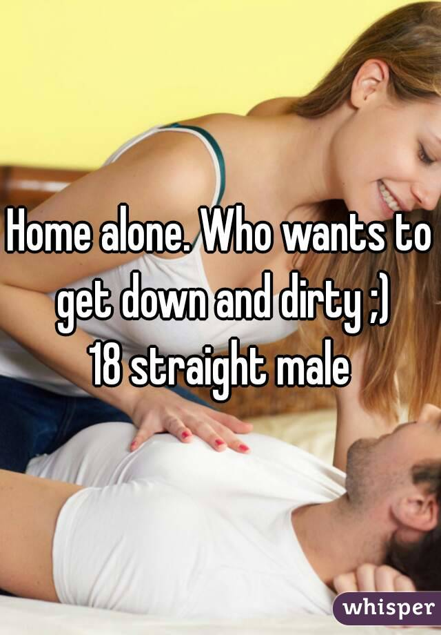 Home alone. Who wants to get down and dirty ;) 18 straight male