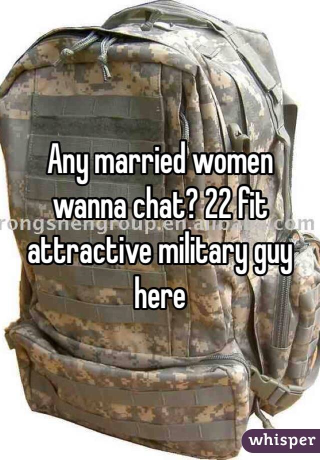Any married women wanna chat? 22 fit attractive military guy here