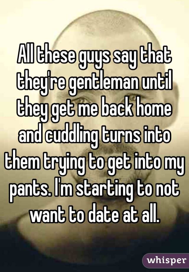 All these guys say that they're gentleman until they get me back home and cuddling turns into them trying to get into my pants. I'm starting to not want to date at all.