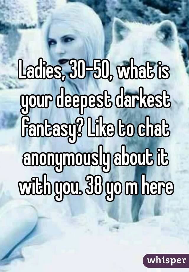 Ladies, 30-50, what is your deepest darkest fantasy? Like to chat anonymously about it with you. 38 yo m here