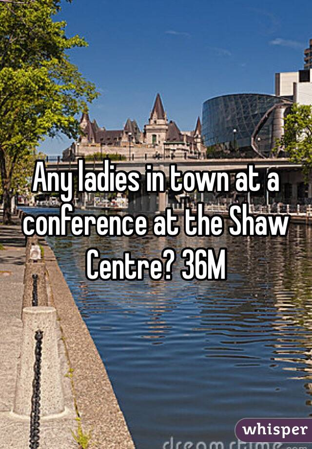 Any ladies in town at a conference at the Shaw Centre? 36M