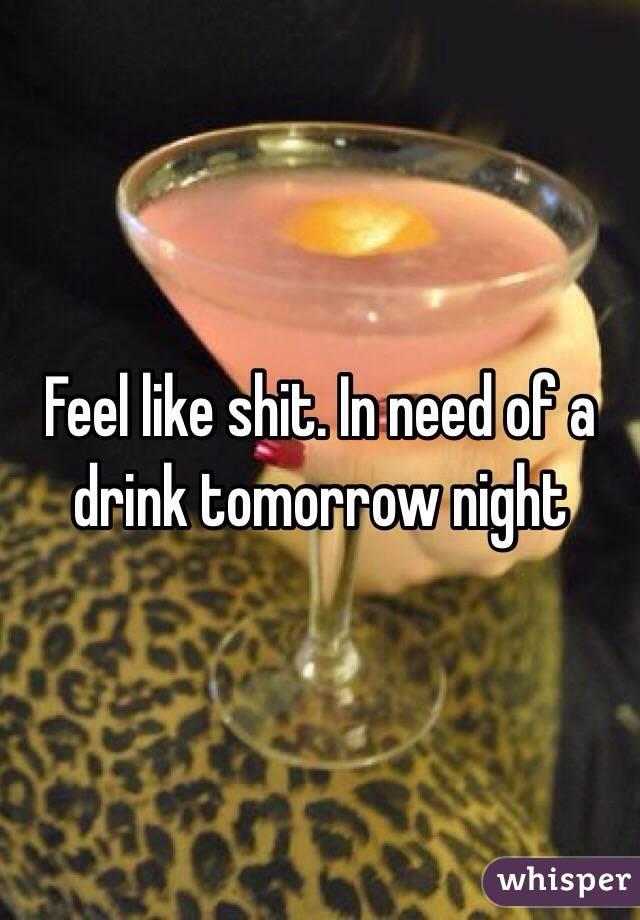 Feel like shit. In need of a drink tomorrow night