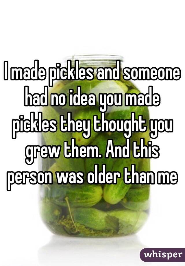 I made pickles and someone had no idea you made pickles they thought you grew them. And this person was older than me