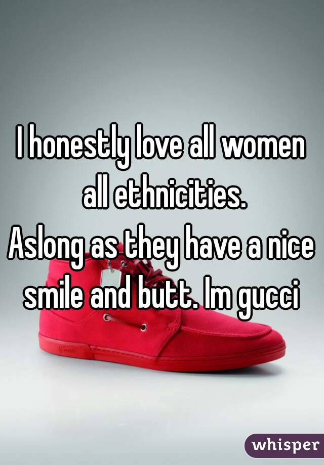 I honestly love all women all ethnicities. Aslong as they have a nice smile and butt. Im gucci