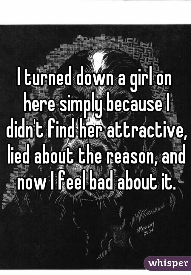 I turned down a girl on here simply because I didn't find her attractive, lied about the reason, and now I feel bad about it.