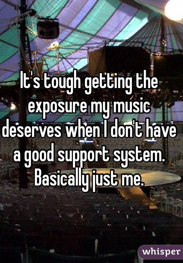 It's tough getting the exposure my music deserves when I don't have a good support system. Basically just me.